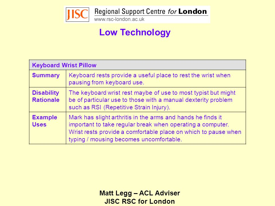 Matt Legg – ACL Adviser JISC RSC for London Low Technology Keyboard Wrist Pillow SummaryKeyboard rests provide a useful place to rest the wrist when pausing from keyboard use.