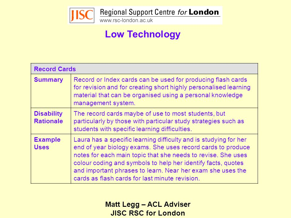 Matt Legg – ACL Adviser JISC RSC for London Low Technology Record Cards SummaryRecord or Index cards can be used for producing flash cards for revision and for creating short highly personalised learning material that can be organised using a personal knowledge management system.