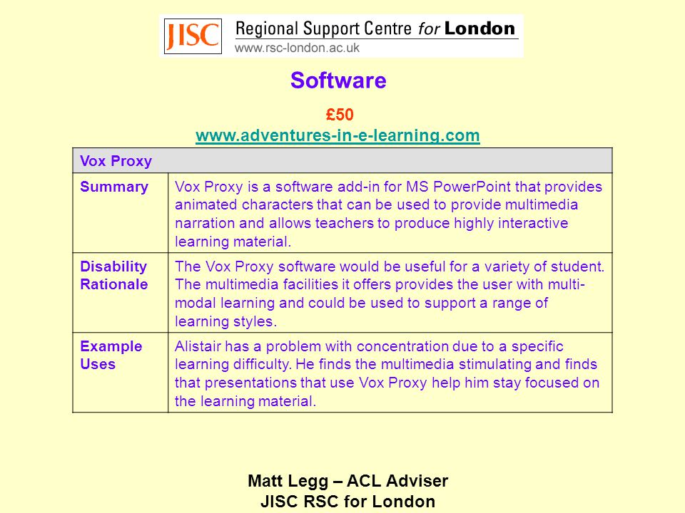 Matt Legg – ACL Adviser JISC RSC for London Software Vox Proxy SummaryVox Proxy is a software add-in for MS PowerPoint that provides animated characters that can be used to provide multimedia narration and allows teachers to produce highly interactive learning material.