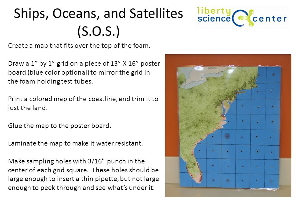 Ships, Oceans, and Satellites (S.O.S.) Create a map that fits over the top of the foam. Draw a 1 by 1 grid on a piece of 13 X 16 poster board (blue co