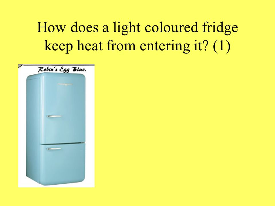 How does a light coloured fridge keep heat from entering it? (1)