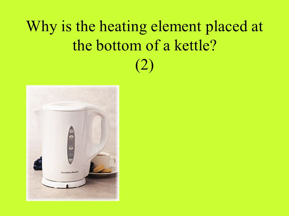 Why is the heating element placed at the bottom of a kettle? (2)