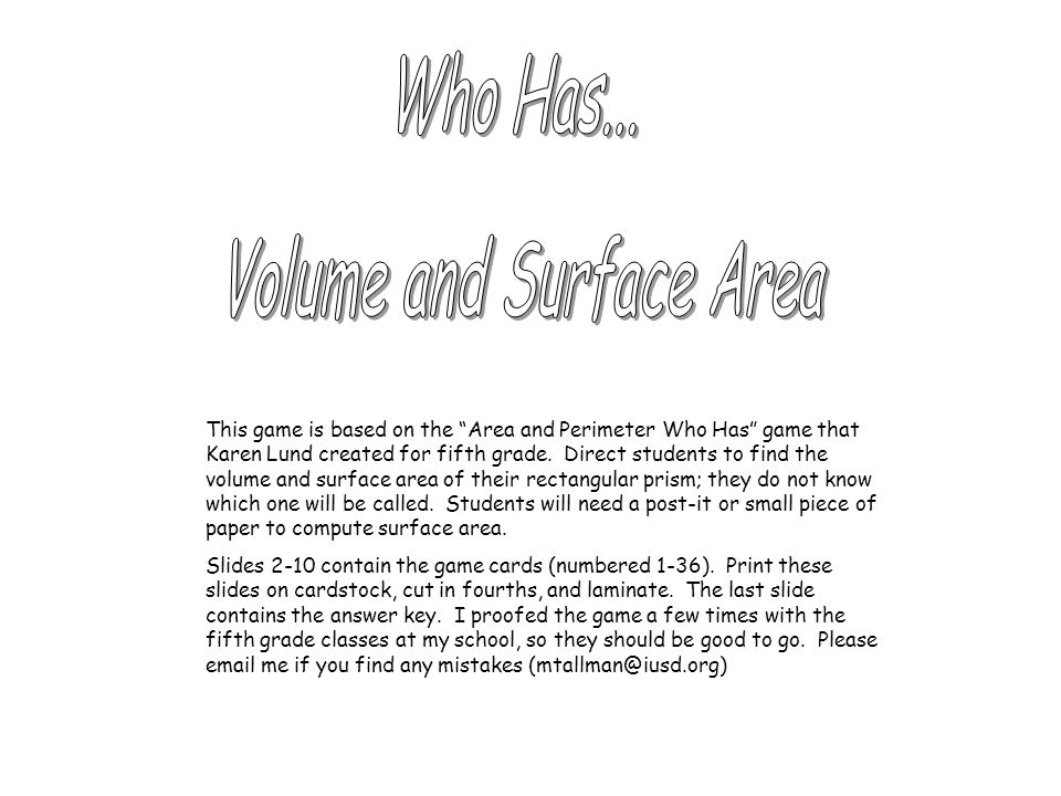 This game is based on the Area and Perimeter Who Has game that Karen Lund created for fifth grade. Direct students to find the volume and surface area