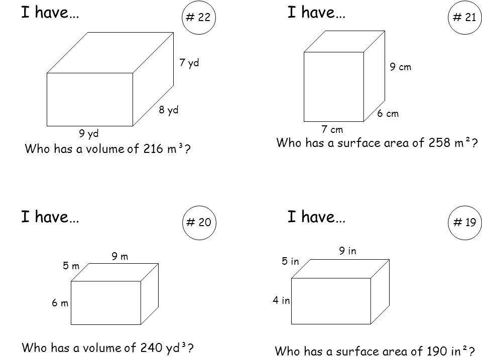 Who has a volume of 216 m³? Who has a volume of 240 yd³? I have… # 22# 21 # 20# 19 7 yd 8 yd 9 yd 7 cm 6 cm 9 cm 5 in 4 in 9 in 6 m 5 m 9 m Who has a
