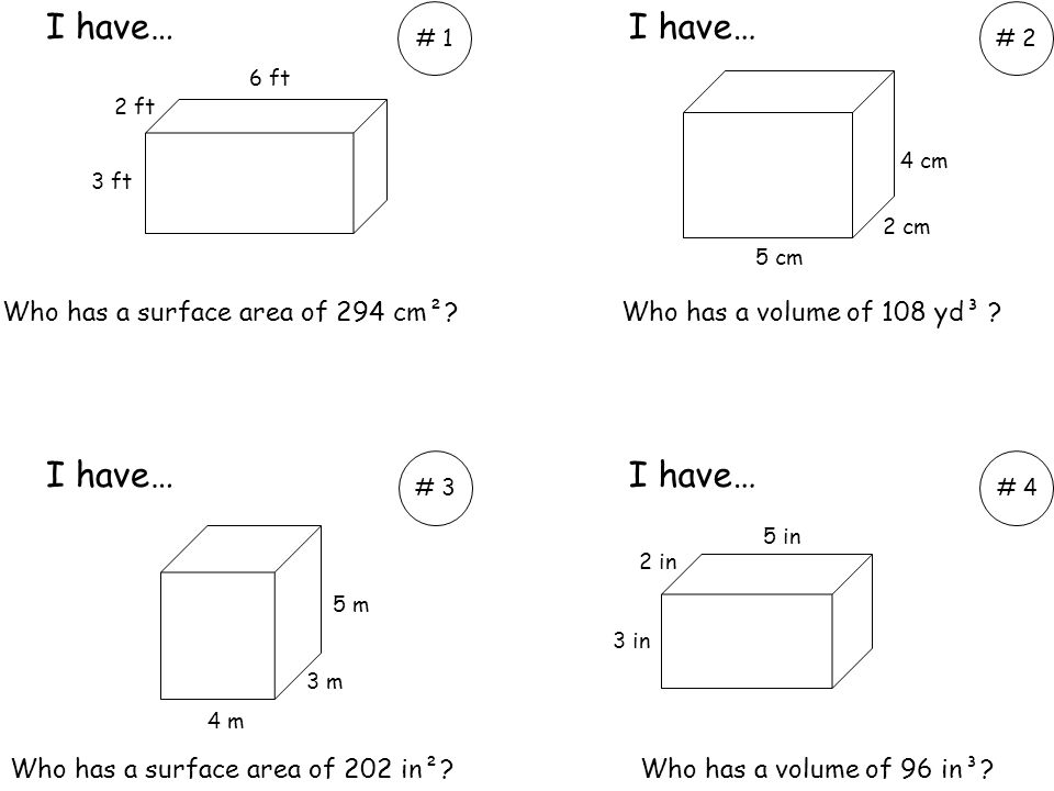 Who has a surface area of 294 cm²?Who has a volume of 108 yd³ ? Who has a surface area of 202 in²?Who has a volume of 96 in³? I have… # 1# 2 # 3# 4 3