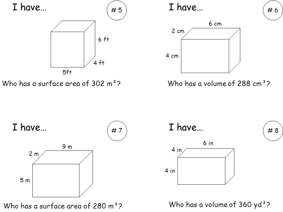 Who has a volume of 288 cm³? Who has a volume of 360 yd³? I have… # 5# 6 # 7# 8 6 ft 4 ft 5ft 4 cm 2 cm 6 cm 4 in 6 in 5 m 2 m 9 m Who has a surface a