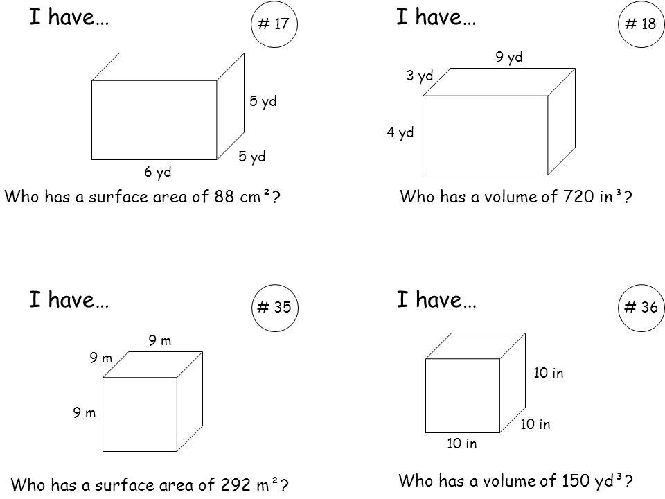 # 18 I have… # 17 Who has a volume of 720 in³? I have… 5 yd 6 yd 4 yd 3 yd 9 yd Who has a volume of 150 yd³? I have… # 35# 36 10 in 9 m Who has a surf