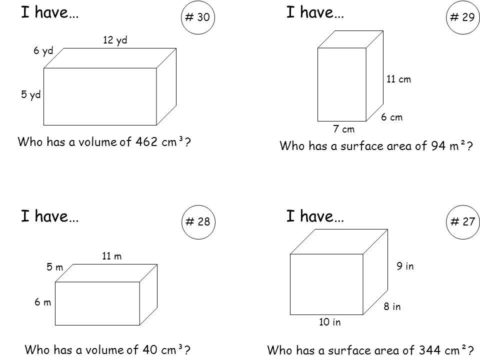Who has a volume of 462 cm³? Who has a volume of 40 cm³? I have… # 30# 29 # 28# 27 6 yd 5 yd 12 yd 7 cm 6 cm 11 cm 9 in 8 in 10 in 6 m 5 m 11 m Who ha