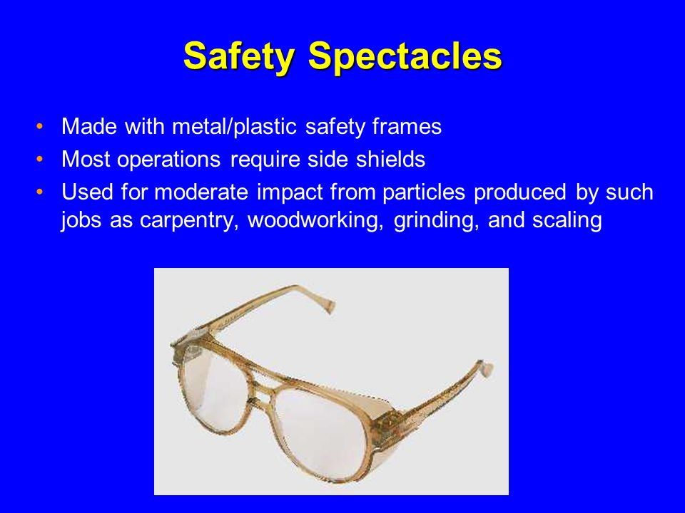 Safety Spectacles Made with metal/plastic safety frames Most operations require side shields Used for moderate impact from particles produced by such jobs as carpentry, woodworking, grinding, and scaling