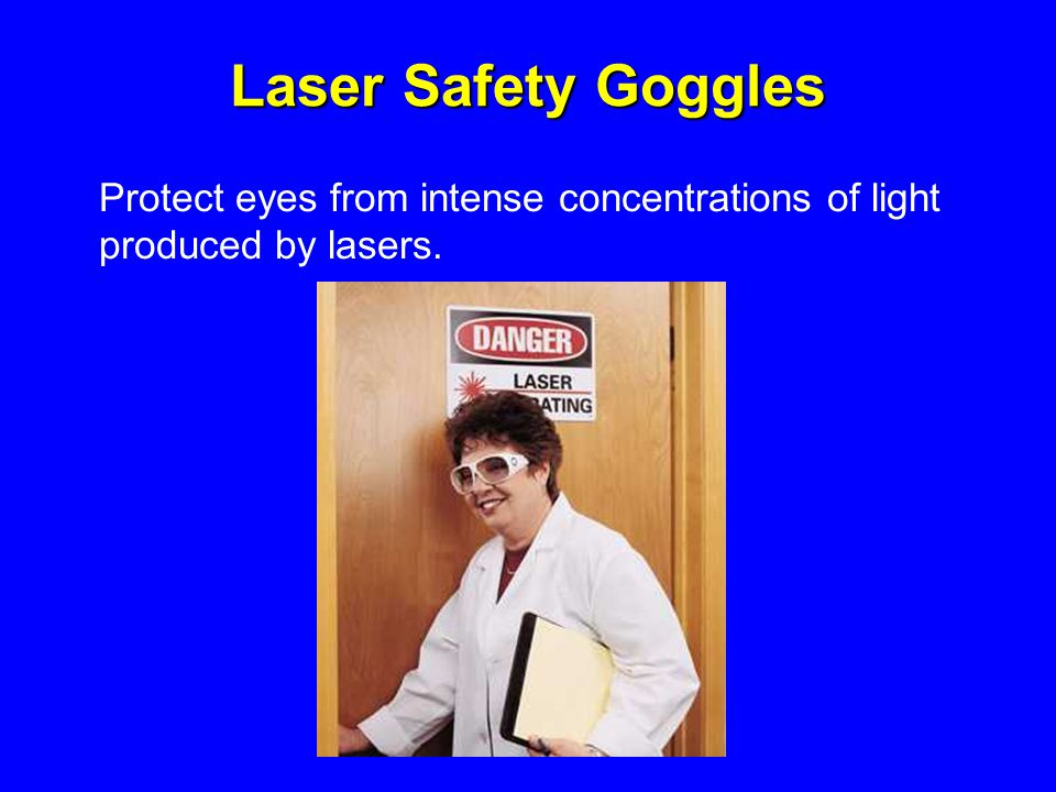 Laser Safety Goggles Protect eyes from intense concentrations of light produced by lasers.