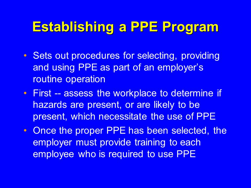 Establishing a PPE Program Sets out procedures for selecting, providing and using PPE as part of an employers routine operation First -- assess the workplace to determine if hazards are present, or are likely to be present, which necessitate the use of PPE Once the proper PPE has been selected, the employer must provide training to each employee who is required to use PPE