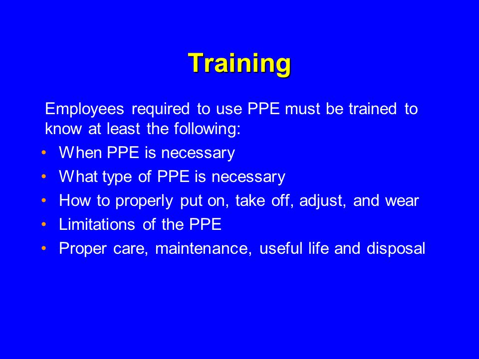 Training When PPE is necessary What type of PPE is necessary How to properly put on, take off, adjust, and wear Limitations of the PPE Proper care, maintenance, useful life and disposal Employees required to use PPE must be trained to know at least the following: