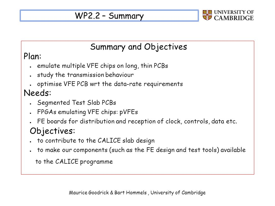 Maurice Goodrick & Bart Hommels, University of Cambridge WP2.2 – Summary Summary and Objectives Plan: emulate multiple VFE chips on long, thin PCBs study the transmission behaviour optimise VFE PCB wrt the data-rate requirements Needs: Segmented Test Slab PCBs FPGAs emulating VFE chips: pVFEs FE boards for distribution and reception of clock, controls, data etc.