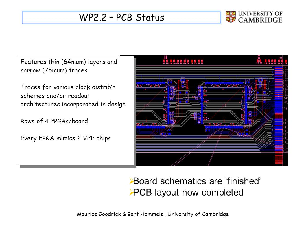 Maurice Goodrick & Bart Hommels, University of Cambridge WP2.2 – PCB Status Features thin (64mum) layers and narrow (75mum) traces Traces for various clock distribn schemes and/or readout architectures incorporated in design Rows of 4 FPGAs/board Every FPGA mimics 2 VFE chips Features thin (64mum) layers and narrow (75mum) traces Traces for various clock distribn schemes and/or readout architectures incorporated in design Rows of 4 FPGAs/board Every FPGA mimics 2 VFE chips Board schematics are finished PCB layout now completed