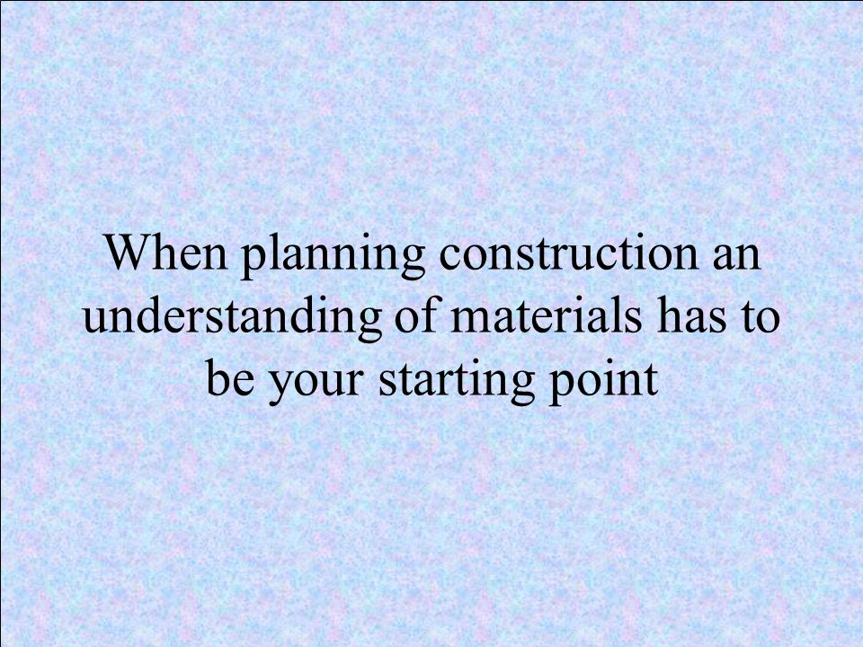When planning construction an understanding of materials has to be your starting point