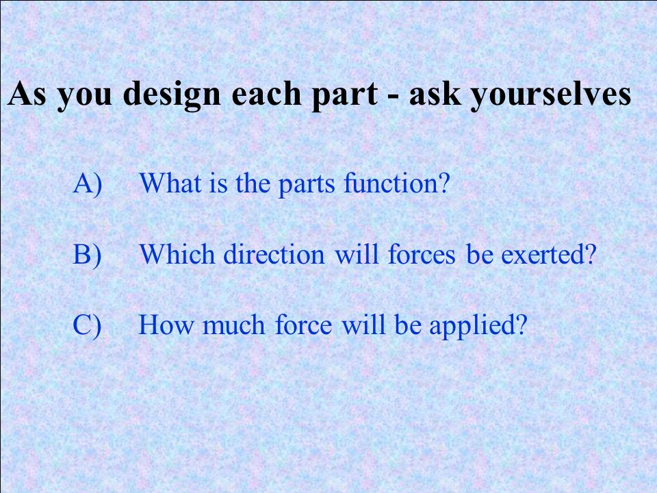 As you design each part - ask yourselves A)What is the parts function? B)Which direction will forces be exerted? C)How much force will be applied?