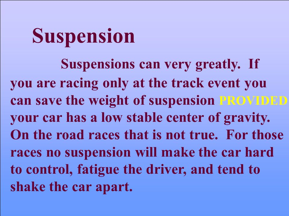 Suspensions can very greatly. If you are racing only at the track event you can save the weight of suspension PROVIDED your car has a low stable cente