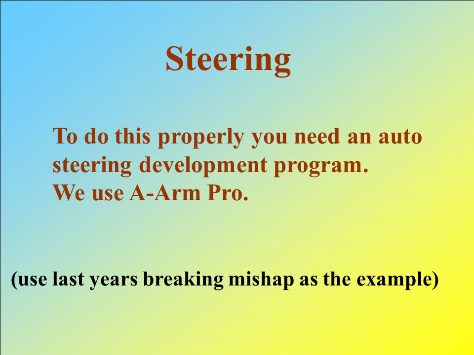 Steering To do this properly you need an auto steering development program. We use A-Arm Pro. (use last years breaking mishap as the example)