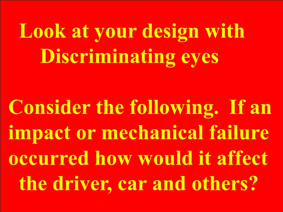 Look at your design with Discriminating eyes Consider the following. If an impact or mechanical failure occurred how would it affect the driver, car a
