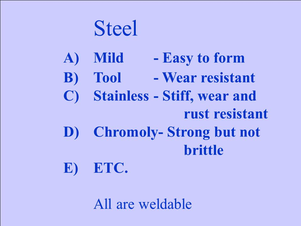 Steel A)Mild- Easy to form B)Tool- Wear resistant C)Stainless- Stiff, wear and rust resistant D)Chromoly- Strong but not brittle E)ETC. All are weldab
