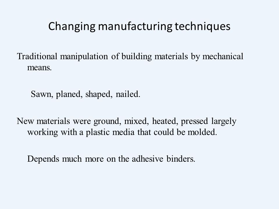 Changing manufacturing techniques Traditional manipulation of building materials by mechanical means.