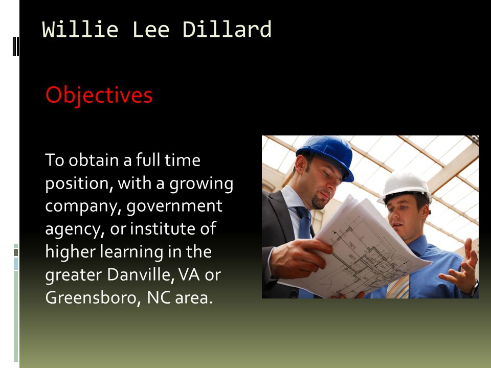 Willie Lee Dillard Objectives To obtain a full time position, with a growing company, government agency, or institute of higher learning in the greater Danville, VA or Greensboro, NC area.