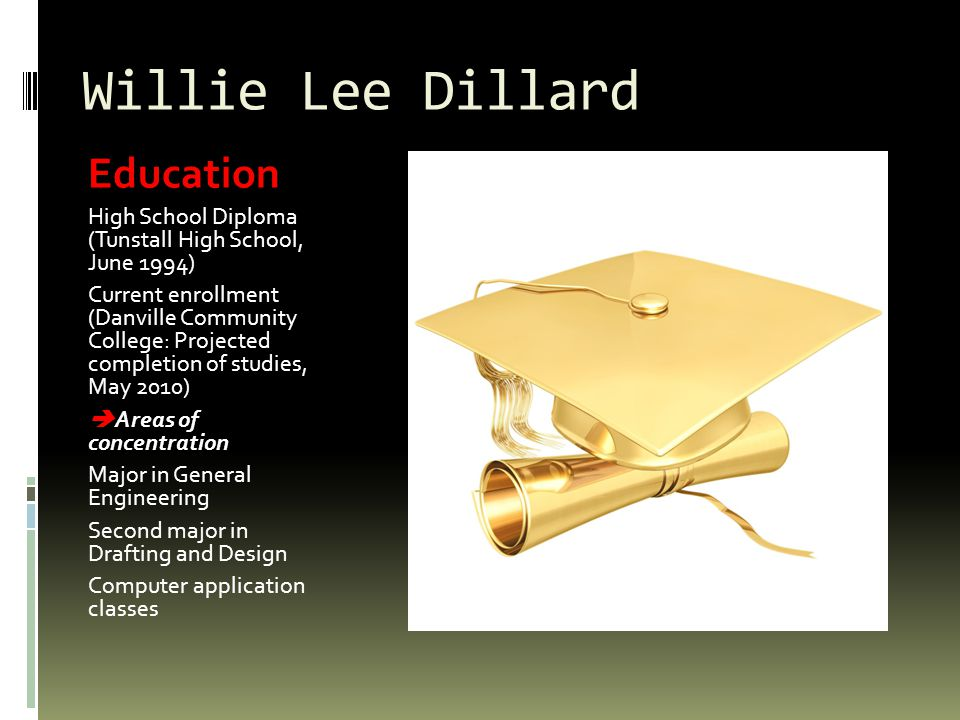 Willie Lee Dillard Education High School Diploma (Tunstall High School, June 1994) Current enrollment (Danville Community College: Projected completion of studies, May 2010) Areas of concentration Major in General Engineering Second major in Drafting and Design Computer application classes