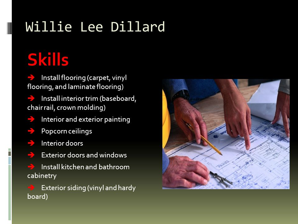 Willie Lee Dillard Skills Install flooring (carpet, vinyl flooring, and laminate flooring) Install interior trim (baseboard, chair rail, crown molding) Interior and exterior painting Popcorn ceilings Interior doors Exterior doors and windows Install kitchen and bathroom cabinetry Exterior siding (vinyl and hardy board)