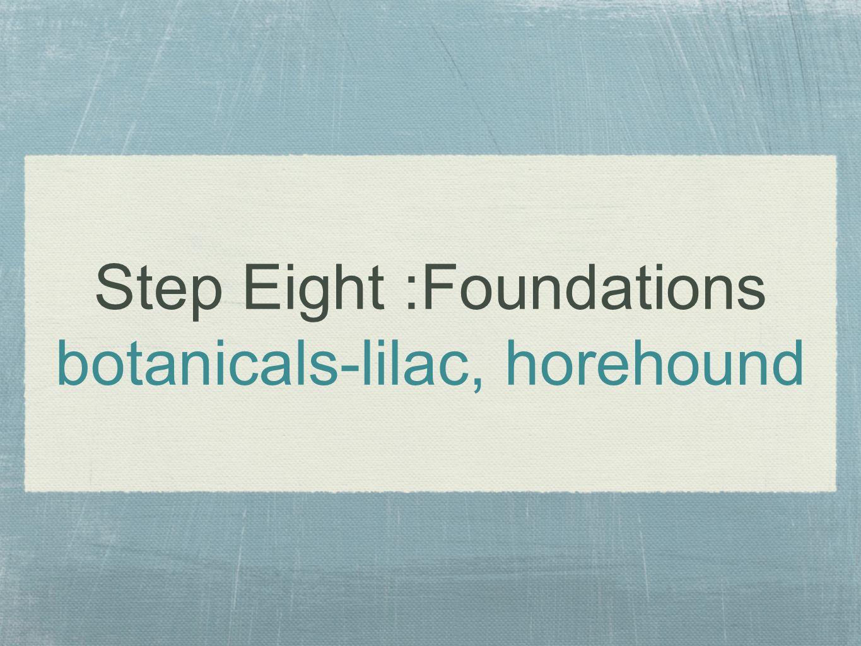 Step Eight :Foundations botanicals-lilac, horehound