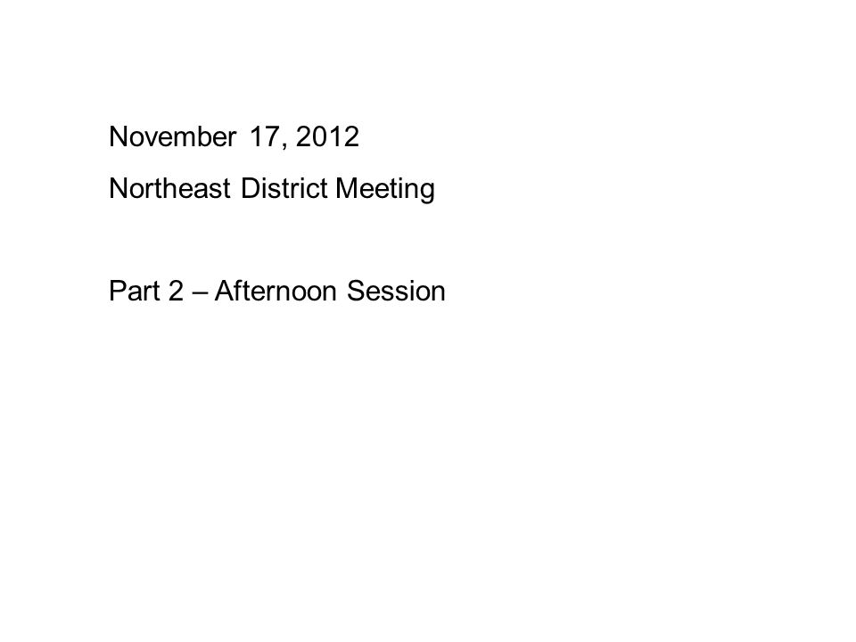 November 17, 2012 Northeast District Meeting Part 2 – Afternoon Session