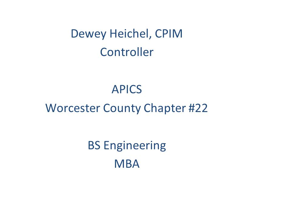 Dewey Heichel, CPIM Controller APICS Worcester County Chapter #22 BS Engineering MBA