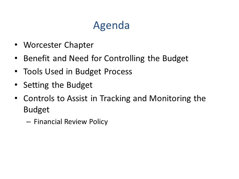 Agenda Worcester Chapter Benefit and Need for Controlling the Budget Tools Used in Budget Process Setting the Budget Controls to Assist in Tracking and Monitoring the Budget – Financial Review Policy