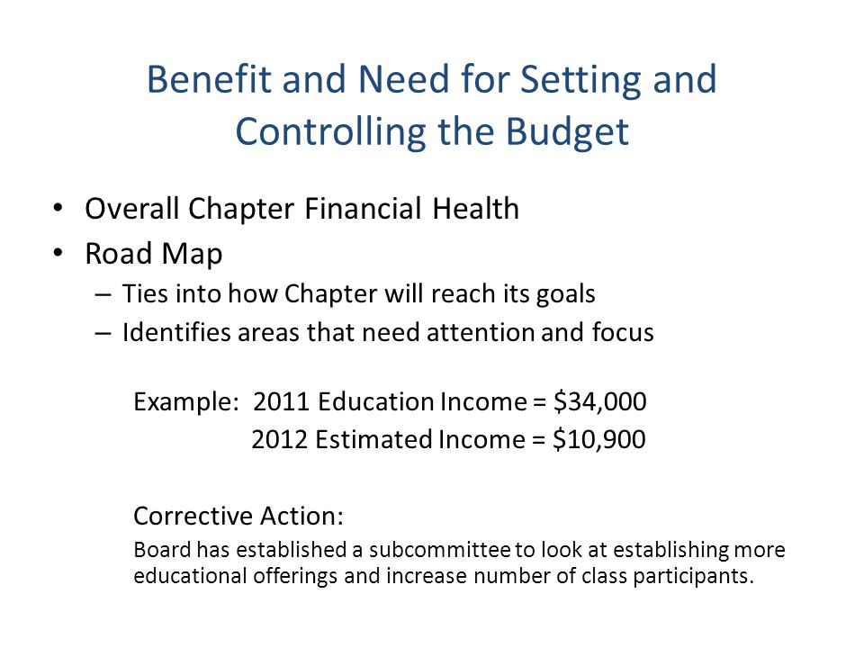 Benefit and Need for Setting and Controlling the Budget Overall Chapter Financial Health Road Map – Ties into how Chapter will reach its goals – Identifies areas that need attention and focus Example: 2011 Education Income = $34,000 2012 Estimated Income = $10,900 Corrective Action: Board has established a subcommittee to look at establishing more educational offerings and increase number of class participants.
