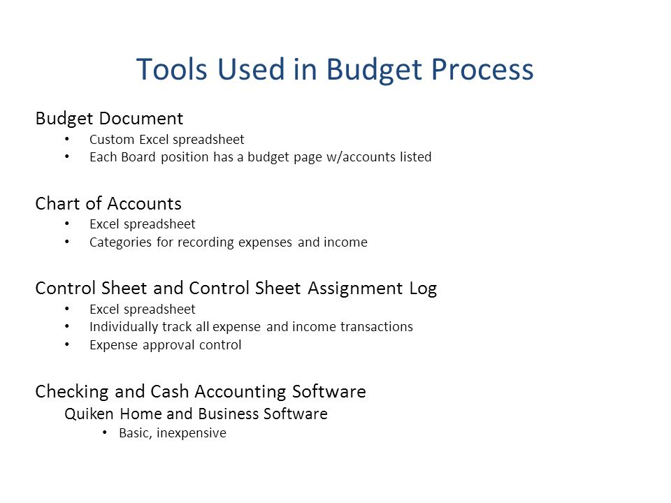 Tools Used in Budget Process Budget Document Custom Excel spreadsheet Each Board position has a budget page w/accounts listed Chart of Accounts Excel spreadsheet Categories for recording expenses and income Control Sheet and Control Sheet Assignment Log Excel spreadsheet Individually track all expense and income transactions Expense approval control Checking and Cash Accounting Software Quiken Home and Business Software Basic, inexpensive