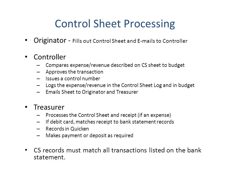 Originator - Fills out Control Sheet and E-mails to Controller Controller – Compares expense/revenue described on CS sheet to budget – Approves the transaction – Issues a control number – Logs the expense/revenue in the Control Sheet Log and in budget – Emails Sheet to Originator and Treasurer Treasurer – Processes the Control Sheet and receipt (if an expense) – If debit card, matches receipt to bank statement records – Records in Quicken – Makes payment or deposit as required CS records must match all transactions listed on the bank statement.