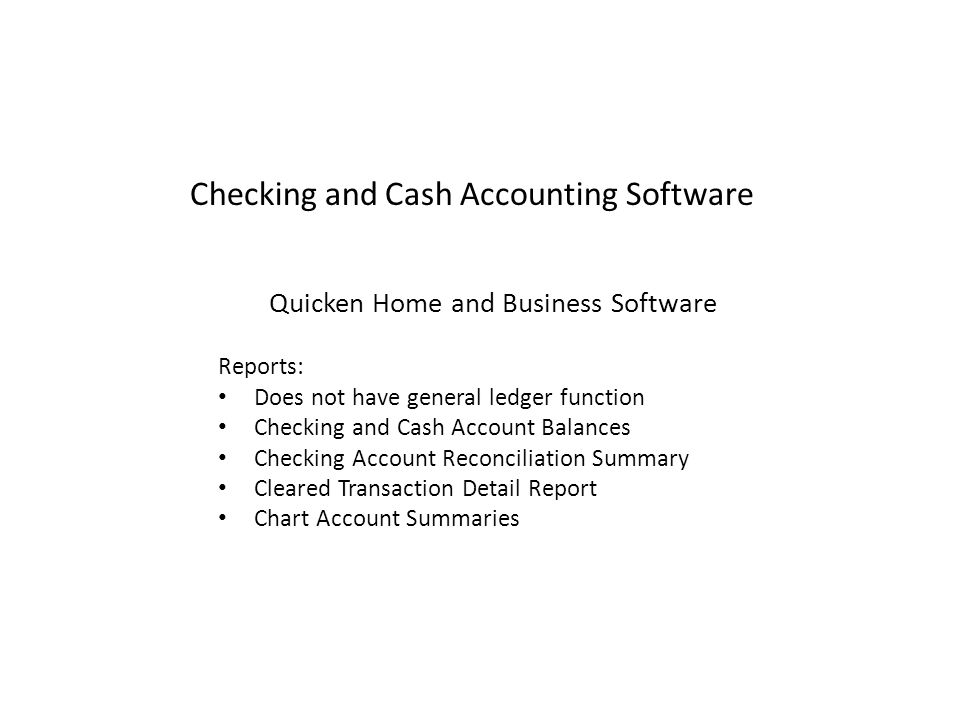 Checking and Cash Accounting Software Quicken Home and Business Software Reports: Does not have general ledger function Checking and Cash Account Balances Checking Account Reconciliation Summary Cleared Transaction Detail Report Chart Account Summaries