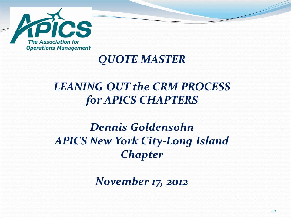 QUOTE MASTER LEANING OUT the CRM PROCESS for APICS CHAPTERS Dennis Goldensohn APICS New York City-Long Island Chapter November 17, 2012 42