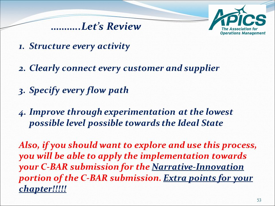 53 1.Structure every activity 2.Clearly connect every customer and supplier 3.Specify every flow path 4.Improve through experimentation at the lowest possible level possible towards the Ideal State Also, if you should want to explore and use this process, you will be able to apply the implementation towards your C-BAR submission for the Narrative-Innovation portion of the C-BAR submission.