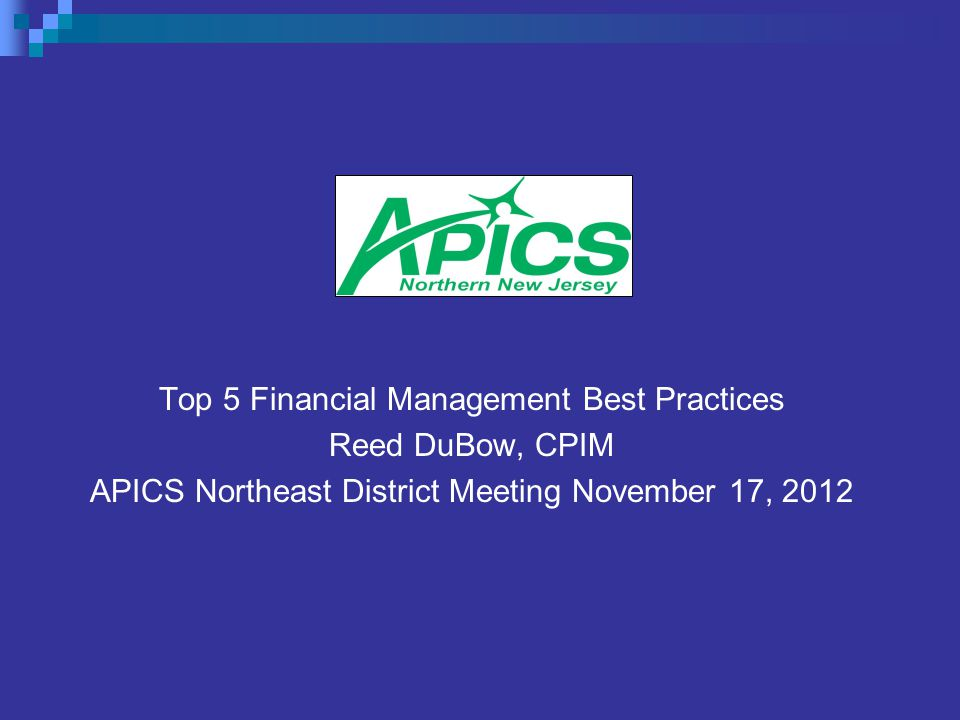 Top 5 Financial Management Best Practices Reed DuBow, CPIM APICS Northeast District Meeting November 17, 2012