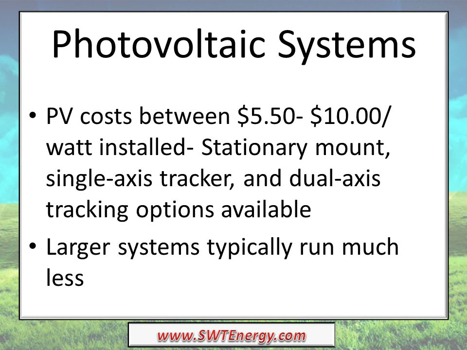 Photovoltaic Systems PV costs between $5.50- $10.00/ watt installed- Stationary mount, single-axis tracker, and dual-axis tracking options available L