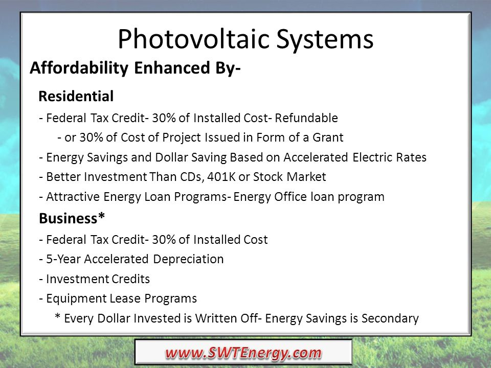 Photovoltaic Systems Affordability Enhanced By- Residential - Federal Tax Credit- 30% of Installed Cost- Refundable - or 30% of Cost of Project Issued in Form of a Grant - Energy Savings and Dollar Saving Based on Accelerated Electric Rates - Better Investment Than CDs, 401K or Stock Market - Attractive Energy Loan Programs- Energy Office loan program Business* - Federal Tax Credit- 30% of Installed Cost - 5-Year Accelerated Depreciation - Investment Credits - Equipment Lease Programs * Every Dollar Invested is Written Off- Energy Savings is Secondary