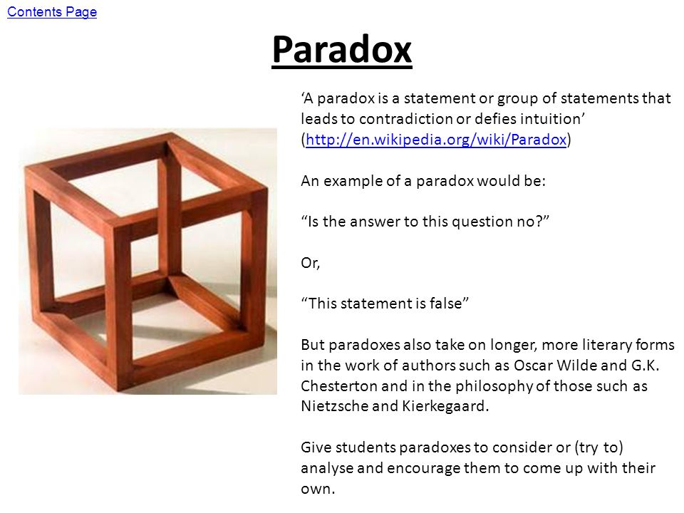 Paradox A paradox is a statement or group of statements that leads to contradiction or defies intuition (http://en.wikipedia.org/wiki/Paradox)http://en.wikipedia.org/wiki/Paradox An example of a paradox would be: Is the answer to this question no.