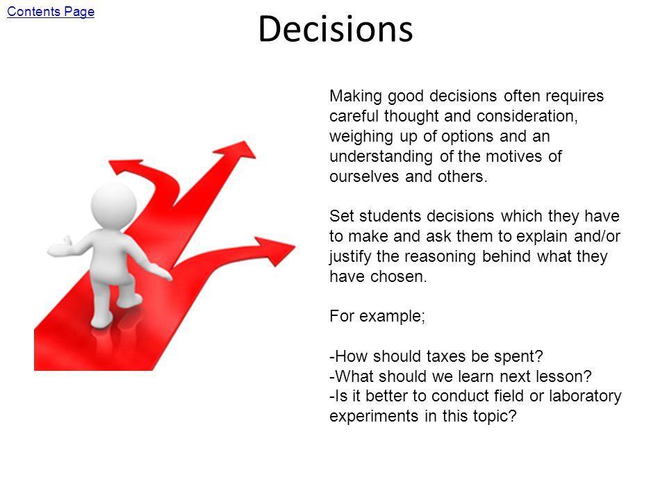 Decisions Making good decisions often requires careful thought and consideration, weighing up of options and an understanding of the motives of ourselves and others.