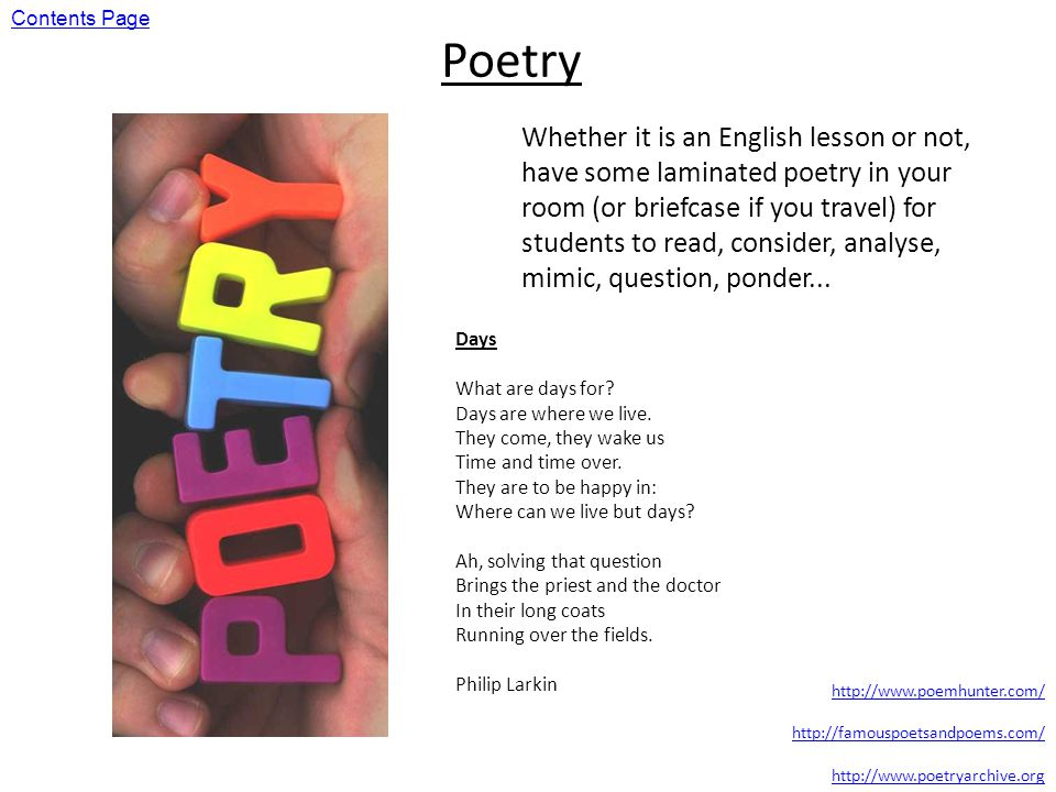 Poetry Whether it is an English lesson or not, have some laminated poetry in your room (or briefcase if you travel) for students to read, consider, analyse, mimic, question, ponder...