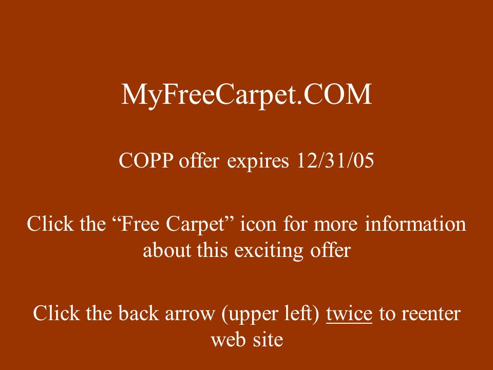 MyFreeCarpet.COM COPP offer expires 12/31/05 Click the Free Carpet icon for more information about this exciting offer Click the back arrow (upper left) twice to reenter web site