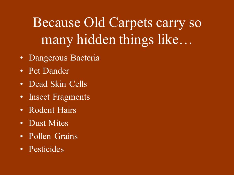 Because Old Carpets carry so many hidden things like… Dangerous Bacteria Pet Dander Dead Skin Cells Insect Fragments Rodent Hairs Dust Mites Pollen Gr