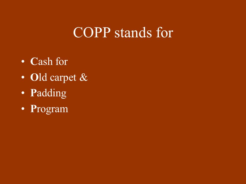 COPP stands for Cash for Old carpet & Padding Program