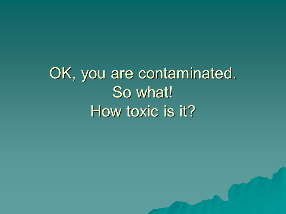 OK, you are contaminated. So what! How toxic is it