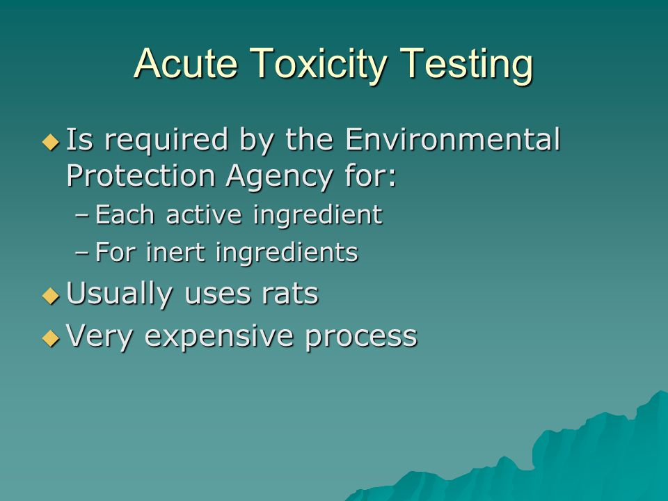Acute Toxicity Testing Is required by the Environmental Protection Agency for: Is required by the Environmental Protection Agency for: –Each active ingredient –For inert ingredients Usually uses rats Usually uses rats Very expensive process Very expensive process