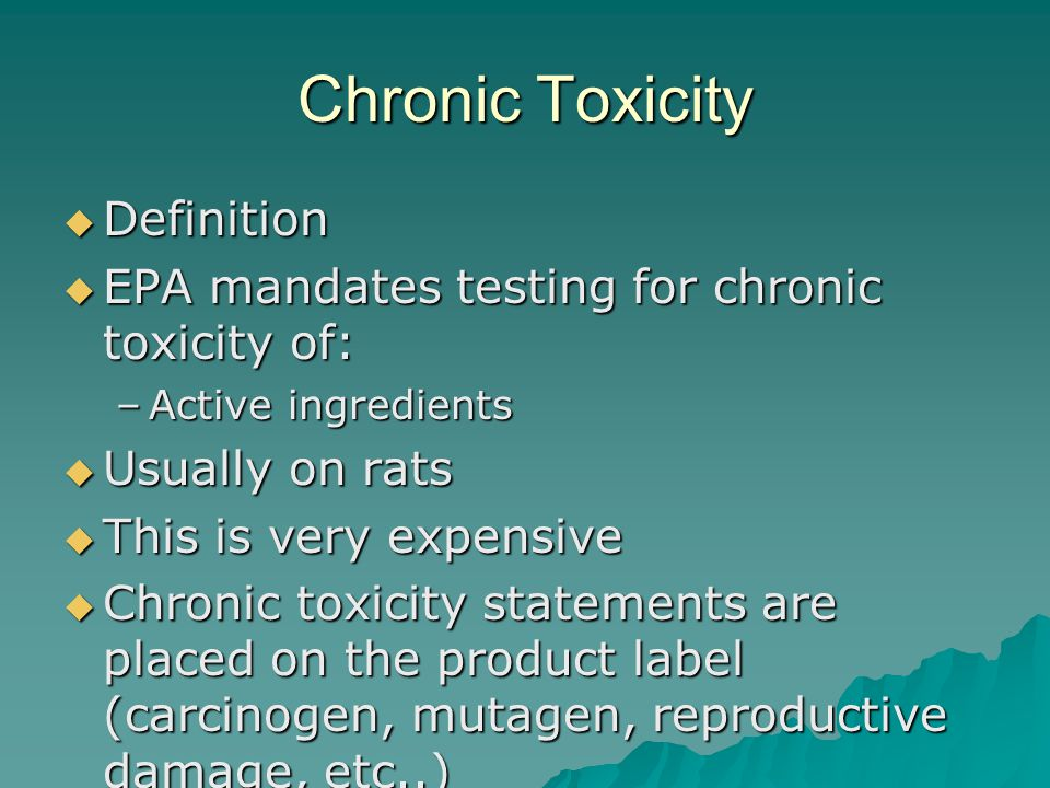 Chronic Toxicity Definition Definition EPA mandates testing for chronic toxicity of: EPA mandates testing for chronic toxicity of: –Active ingredients Usually on rats Usually on rats This is very expensive This is very expensive Chronic toxicity statements are placed on the product label (carcinogen, mutagen, reproductive damage, etc..) Chronic toxicity statements are placed on the product label (carcinogen, mutagen, reproductive damage, etc..)